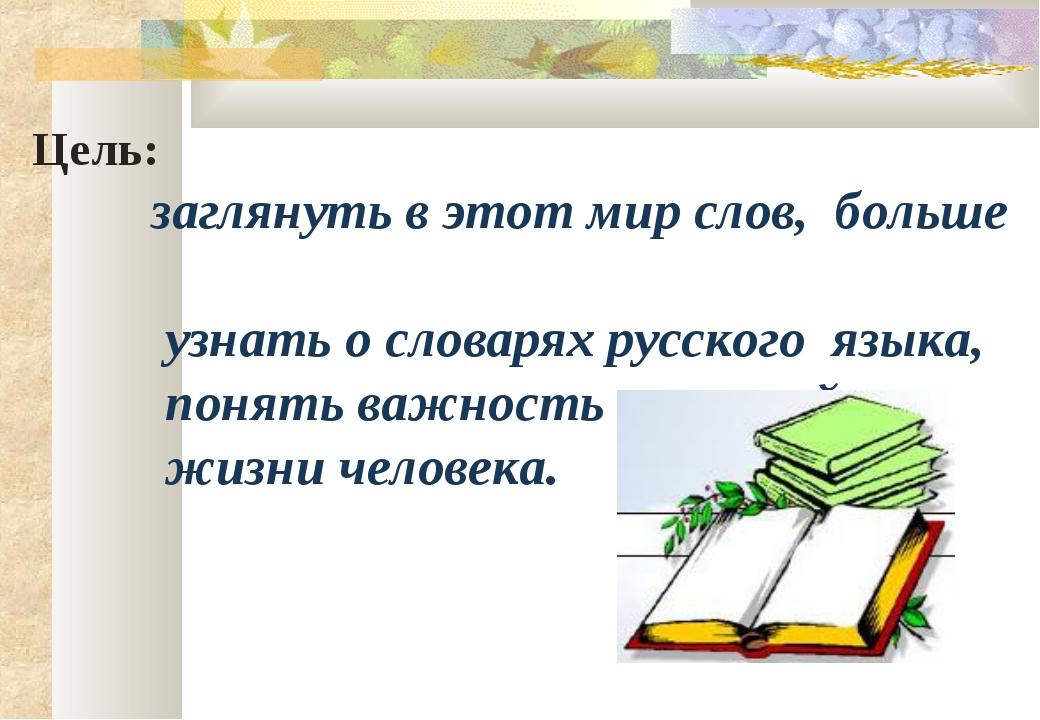 Цель: заглянуть в этот мир слов, больше узнать о словарях русского языка, по...