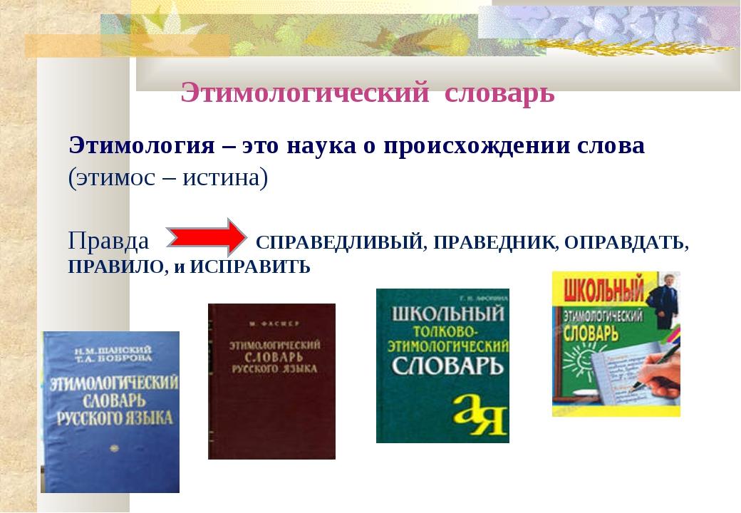 Этимологический словарь Этимология – это наука о происхождении слова (этимос...