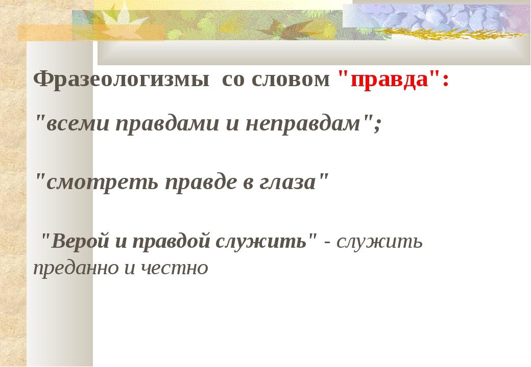 """Фразеологизмы со словом """"правда"""": """"всеми правдами и неправдам""""; """"смотреть пра..."""