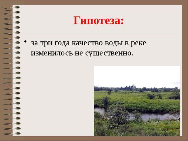 Гипотеза: за три года качество воды в реке изменилось не существенно.
