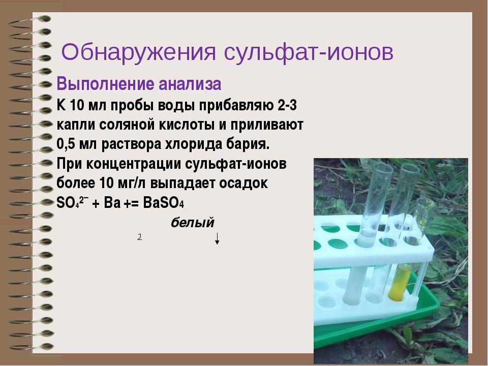 Обнаружения сульфат-ионов Выполнение анализа К 10 мл пробы воды прибавляю 2-3...