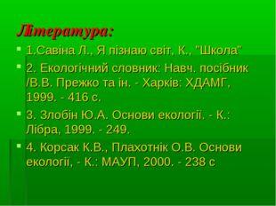 """Література: 1.Савіна Л., Я пізнаю світ, К., """"Школа"""" 2. Екологічний словник: Н"""