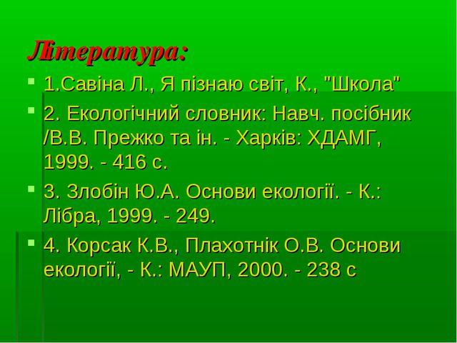 """Література: 1.Савіна Л., Я пізнаю світ, К., """"Школа"""" 2. Екологічний словник: Н..."""