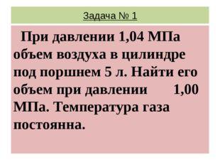 Задача № 1 При давлении 1,04 МПа объем воздуха в цилиндре под поршнем 5 л. На