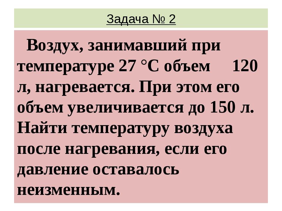 Задача № 2 Воздух, занимавший при температуре 27 °С объем 120 л, нагревается....