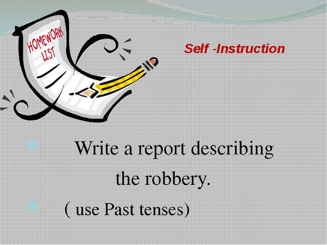 Self -Instruction Write a report describing the robbery. ( use Past tenses)