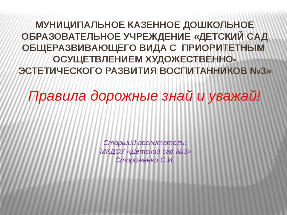 Правила дорожные знай и уважай! Старший воспитатель: МКДОУ «Детский сад №3» С...