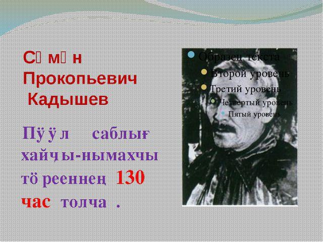 Сӧмӧн Прокопьевич Кадышев Пӱӱл саблығ хайӌы-нымахчы тӧрееннең 130 час толча .