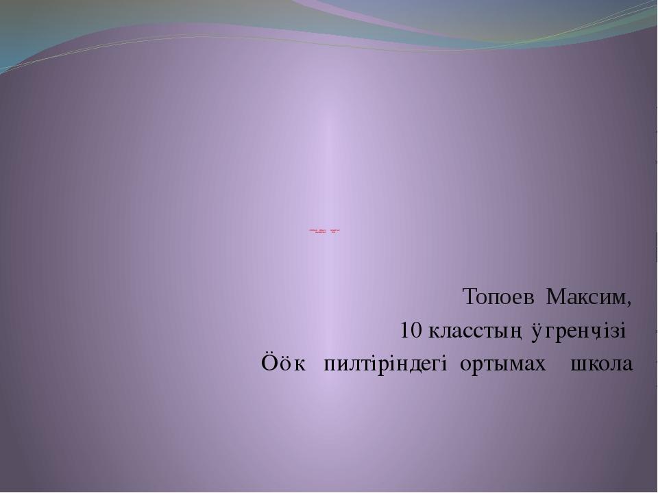 «Алтын Арығ» алыптығ нымахтың тілі Топоев Максим, 10 класстың ӱгренӌізі Ӧӧк...