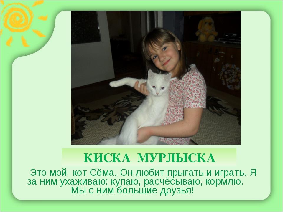КИСКА МУРЛЫСКА Это мой кот Сёма. Он любит прыгать и играть. Я за ним ухажива...