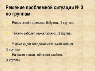 Решение проблемной ситуации № 3 по группам. Рядом живёт одинокая бабушка. (1