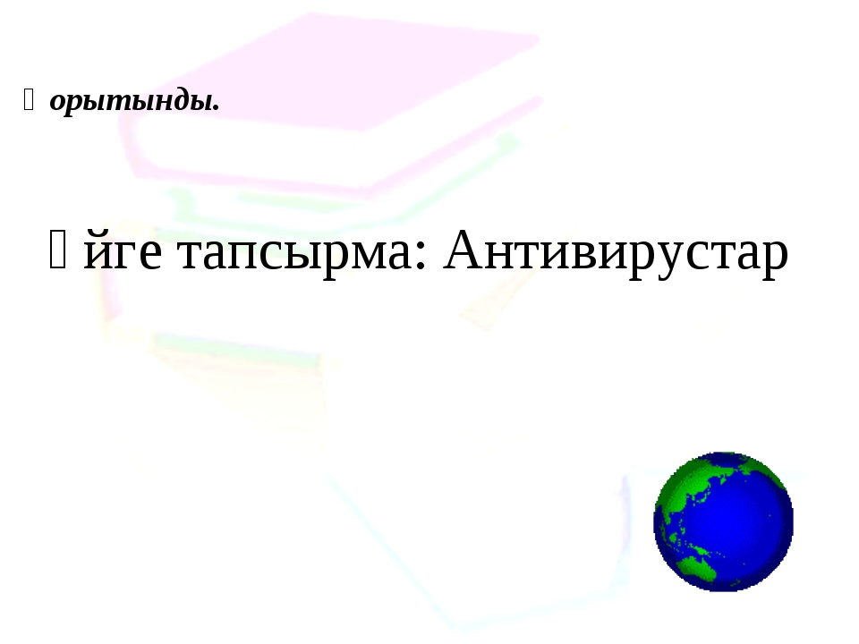 Үйге тапсырма: Антивирустар Қорытынды.