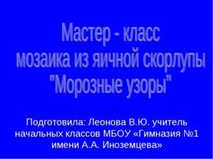 Подготовила: Леонова В.Ю. учитель начальных классов МБОУ «Гимназия №1 имени А