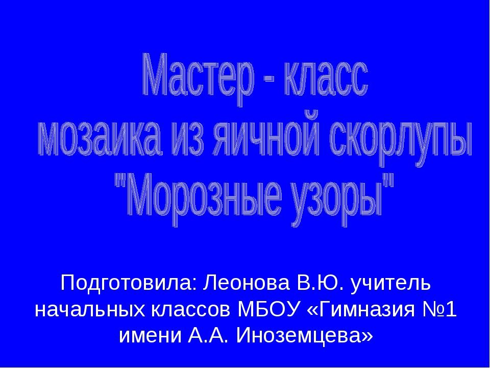 Подготовила: Леонова В.Ю. учитель начальных классов МБОУ «Гимназия №1 имени А...