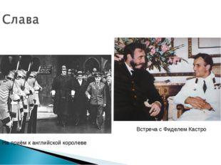 На приём к английской королеве Встреча с Фиделем Кастро