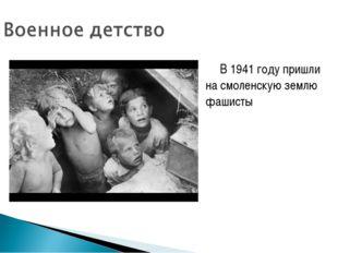 В 1941 году пришли на смоленскую землю фашисты