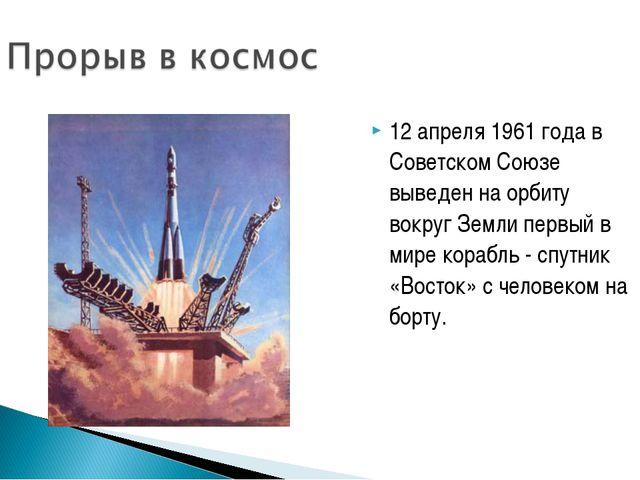 12 апреля 1961 года в Советском Союзе выведен на орбиту вокруг Земли первый в...