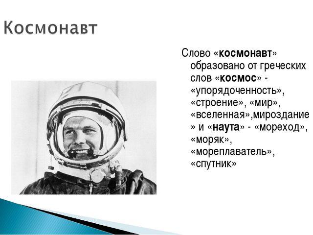 Слово «космонавт» образовано от греческих слов «космос» - «упорядоченность»,...
