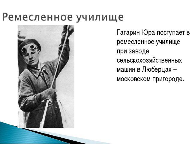 Гагарин Юра поступает в ремесленное училище при заводе сельскохозяйственных...