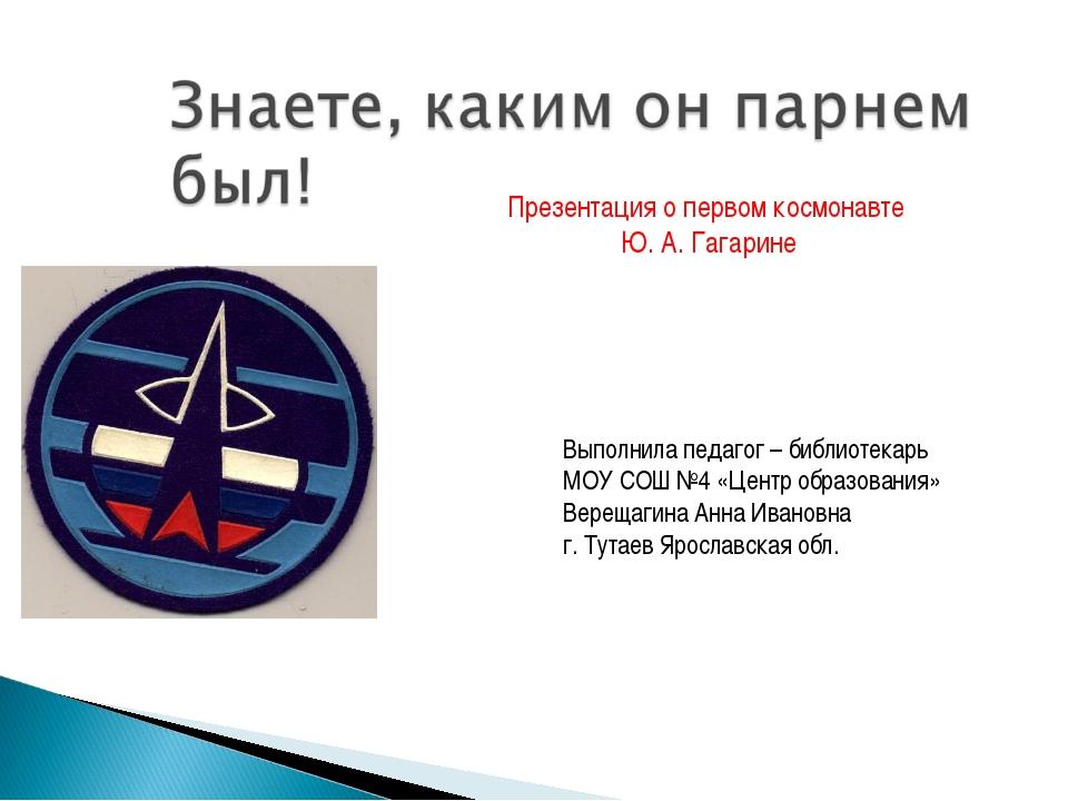 Презентация о первом космонавте Ю. А. Гагарине Выполнила педагог – библиотека...