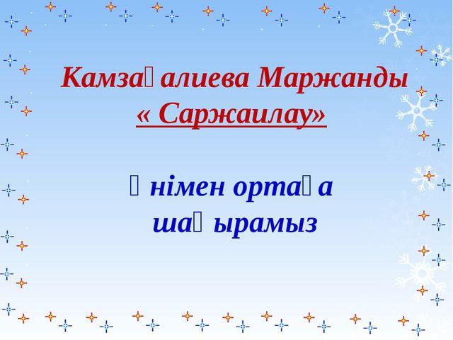 Камзағалиева Маржанды « Cаржаилау» әнімен ортаға шақырамыз