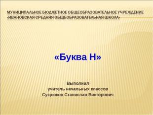 «Буква Н» Выполнил учитель начальных классов Сузрюков Станислав Викторович