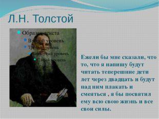 Л.Н. Толстой Ежели бы мне сказали, что то, что я напишу будут читать теперешн