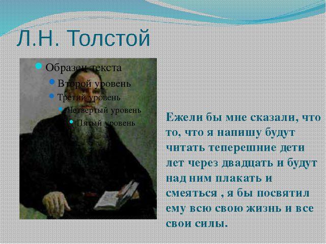 Л.Н. Толстой Ежели бы мне сказали, что то, что я напишу будут читать теперешн...