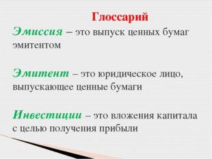 Глоссарий Эмиссия – это выпуск ценных бумаг эмитентом Эмитент – это юридичес