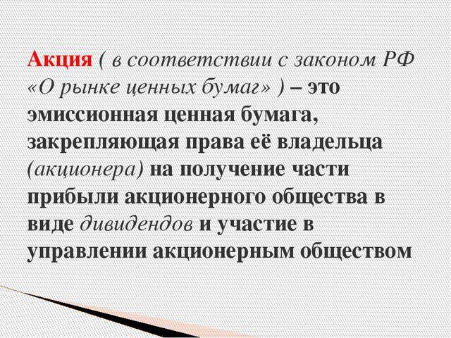 Акция ( в соответствии с законом РФ «О рынке ценных бумаг» ) – это эмиссионна...