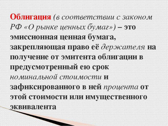 Облигация (в соответствии с законом РФ «О рынке ценных бумаг») – это эмиссион...