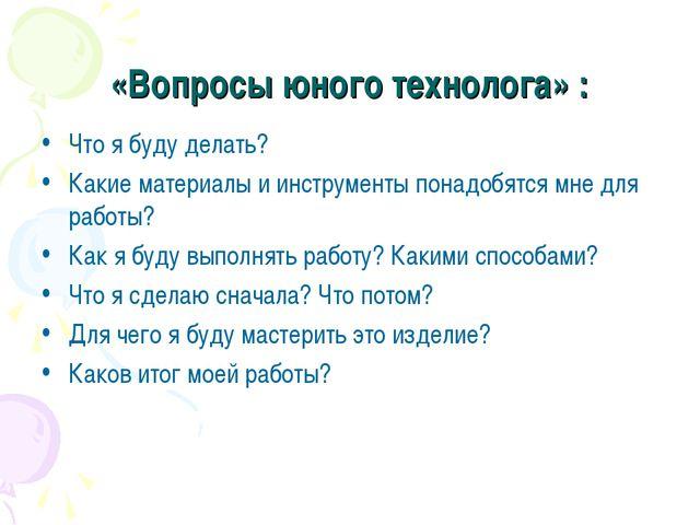 «Вопросы юного технолога» : Что я буду делать? Какие материалы и инструменты...