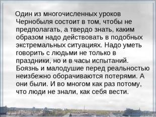 Один из многочисленных уроков Чернобыля состоит в том, чтобы не предполагать