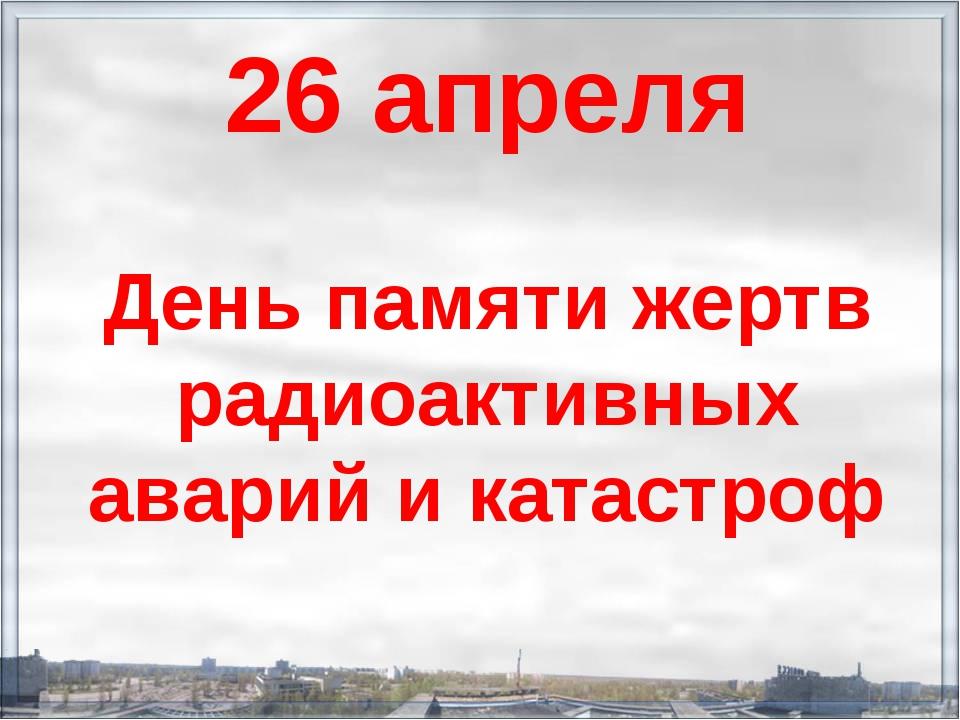 26 апреля День памяти жертв радиоактивных аварий и катастроф