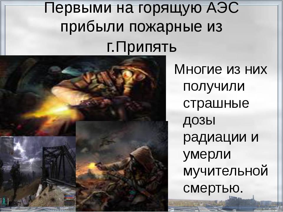 Первыми на горящую АЭС прибыли пожарные из г.Припять Многие из них получили с...