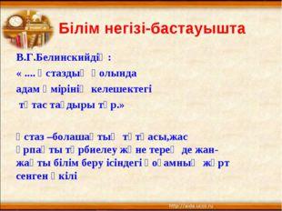 Білім негізі-бастауышта В.Г.Белинскийдің: « .... Ұстаздың қолында адам өмірі