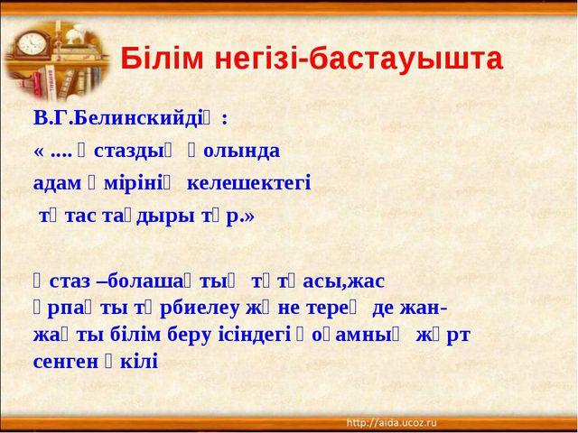Білім негізі-бастауышта В.Г.Белинскийдің: « .... Ұстаздың қолында адам өмірі...