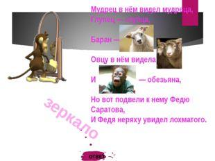 зеркало Мудрец в нём видел мудреца, Глупец — глупца, Баран — барана, Овцу в н
