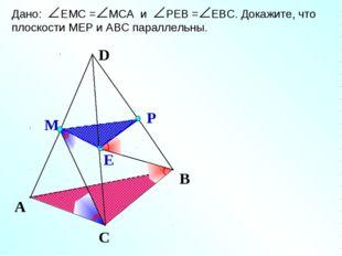 Е М Р А С В Дано: ЕМС = МСА и РЕВ = ЕВС. Докажите, что плоскости МЕР и АВС па
