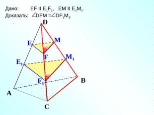 Е М1 А С В Дано: EF II E1F1, EM II E1M1. Доказать: DFM = DF1M1. Е1 М F F1 D