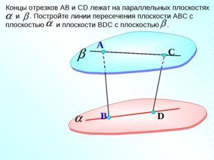 D А Концы отрезков АВ и СD лежат на параллельных плоскостях и . Постройте лин