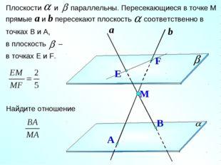 Плоскости и параллельны. Пересекающиеся в точке М прямые a и b пересекают пло