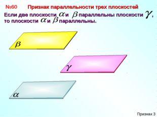 №60 Если две плоскости и параллельны плоскости , то плоскости и параллельны.