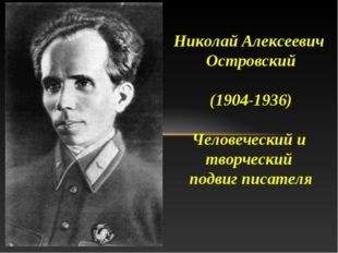 Николай Алексеевич Островский (1904-1936) Человеческий и творческий подвиг пи