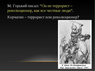 """М. Горький писал: """"Он не террорист – революционер, как все честные люди"""". Кор"""