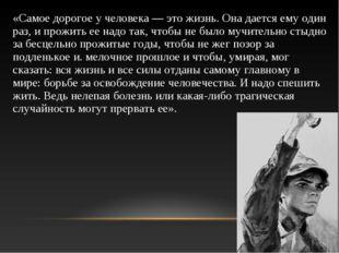 «Самое дорогое у человека — это жизнь. Она дается ему один раз, и прожить ее