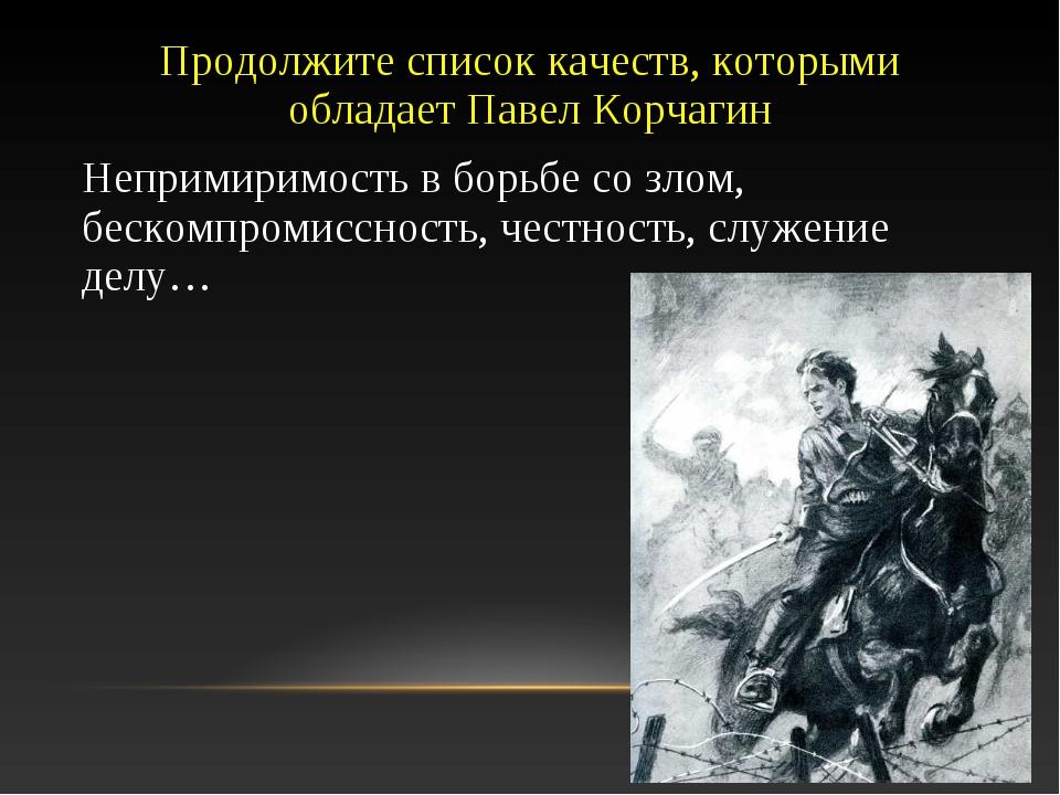 Продолжите список качеств, которыми обладает Павел Корчагин Непримиримость в...