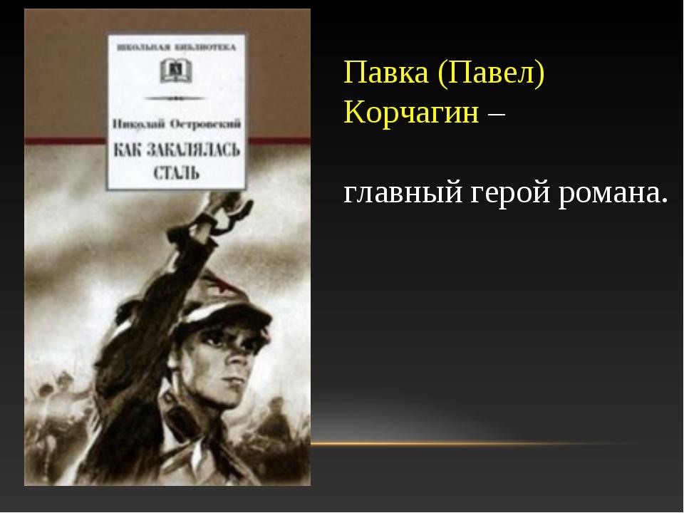 Павка (Павел) Корчагин – главный герой романа.