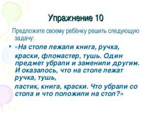 Упражнение 10 Предложите своему ребёнку решить следующую задачу: «На столе ле