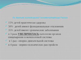 По данным исследований Госкомэпиднадзора России 15% детей практически здоровы